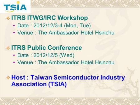 ITRS ITWG/IRC Workshop Date : 2012/12/3-4 (Mon, Tue) Venue : The Ambassador Hotel Hsinchu ITRS Public Conference Date : 2012/12/5 (Wed) Venue : The Ambassador.