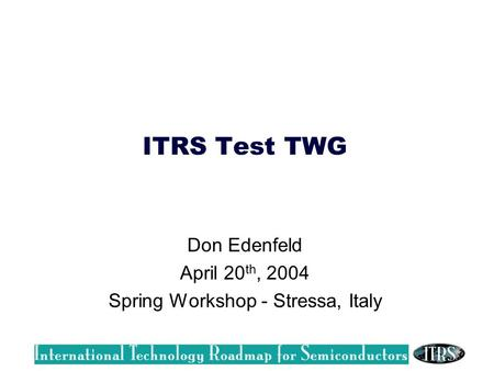 ITRS Test TWG Don Edenfeld April 20 th, 2004 Spring Workshop - Stressa, Italy.