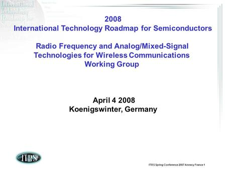 ITRS Spring Conference 2007 Annecy France 1 2008 International Technology Roadmap for Semiconductors Radio Frequency and Analog/Mixed-Signal Technologies.