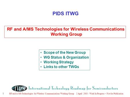 RF and A/MS Technologies for Wireless Communications Working Group 2 April 2003 - Work In Progress – Not for Publication 1 PIDS ITWG RF and A/MS Technologies.