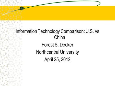 Information Technology Comparison: U.S. vs China Forest S. Decker Northcentral University April 25, 2012.