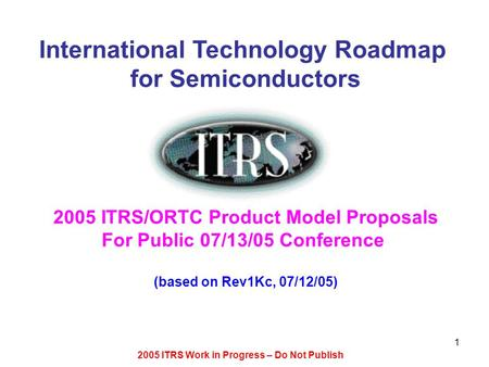 2005 ITRS Work in Progress – Do Not Publish 1 International Technology Roadmap for Semiconductors 2005 ITRS/ORTC Product Model Proposals For Public 07/13/05.