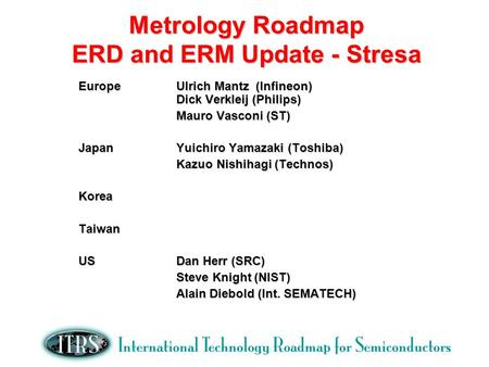 Metrology Roadmap ERD and ERM Update - Stresa EuropeUlrich Mantz (Infineon) Dick Verkleij (Philips) Mauro Vasconi (ST) JapanYuichiro Yamazaki (Toshiba)