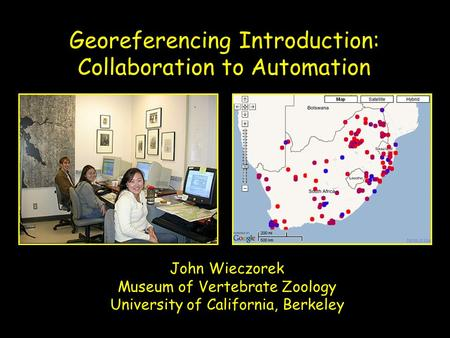 John Wieczorek Museum of Vertebrate Zoology University of California, Berkeley Georeferencing Introduction: Collaboration to Automation.