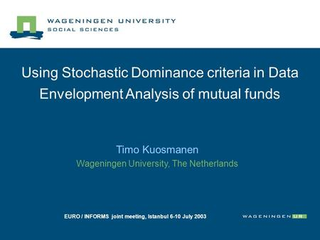 Using Stochastic Dominance criteria in Data Envelopment Analysis of mutual funds Timo Kuosmanen Wageningen University, The Netherlands EURO / INFORMS joint.