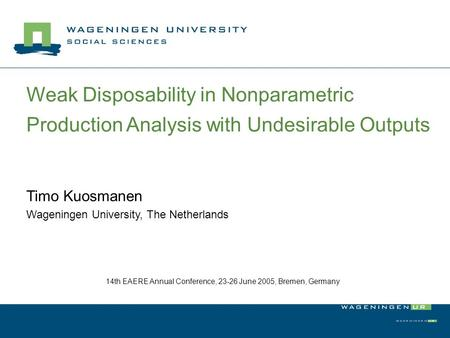 Weak Disposability in Nonparametric Production Analysis with Undesirable Outputs Timo Kuosmanen Wageningen University, The Netherlands 14th EAERE Annual.