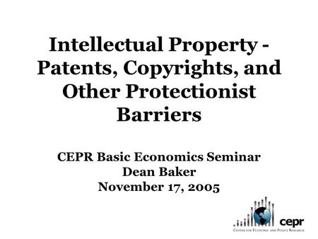 Intellectual Property - Patents, Copyrights, and Other Protectionist Barriers CEPR Basic Economics Seminar Dean Baker November 17, 2005.