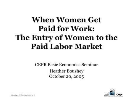 Boushey, 20 October 2005, p. 1 When Women Get Paid for Work: The Entry of Women to the Paid Labor Market CEPR Basic Economics Seminar Heather Boushey October.