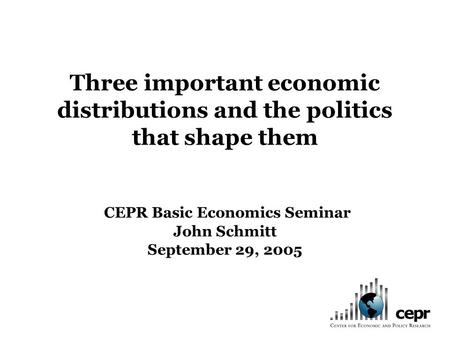 Three important economic distributions and the politics that shape them CEPR Basic Economics Seminar John Schmitt September 29, 2005.