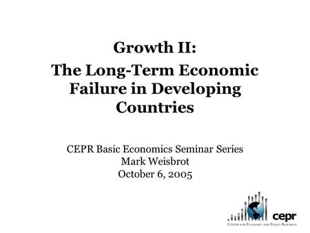 Growth II: The Long-Term Economic Failure in Developing Countries CEPR Basic Economics Seminar Series Mark Weisbrot October 6, 2005.