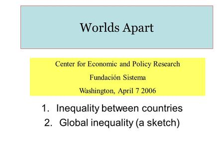 Worlds Apart Center for Economic and Policy Research Fundación Sistema Washington, April 7 2006 1.Inequality between countries 2.Global inequality (a sketch)