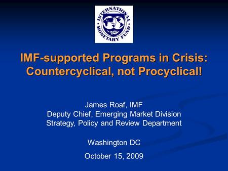 IMF-supported Programs in Crisis: Countercyclical, not Procyclical! James Roaf, IMF Deputy Chief, Emerging Market Division Strategy, Policy and Review.