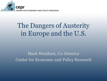The Dangers of Austerity in Europe and the U.S. Mark Weisbrot, Co-Director Center for Economic and Policy Research.