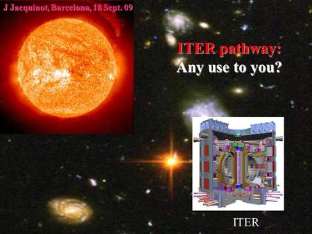 JJ, Summer Event, 21July 20091 ITER pathway: Any use to you? ITER J Jacquinot, Barcelona, 18 Sept. 09.