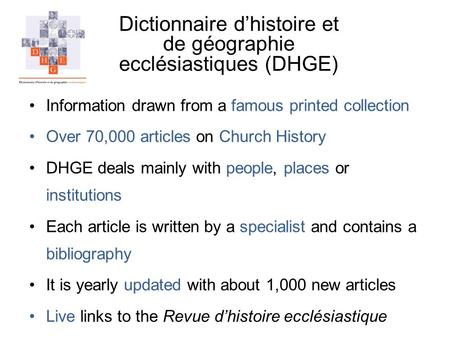 Dictionnaire dhistoire et de géographie ecclésiastiques (DHGE) Information drawn from a famous printed collection Over 70,000 articles on Church History.