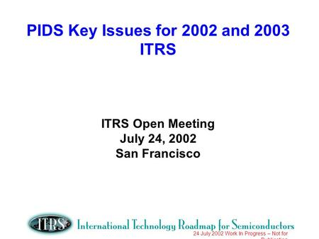 24 July 2002 Work In Progress – Not for Publication PIDS Key Issues for 2002 and 2003 ITRS ITRS Open Meeting July 24, 2002 San Francisco.