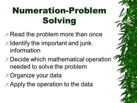 Numeration-Problem Solving Read the problem more than once Identify the important and junk information Decide which mathematical operation needed to solve.