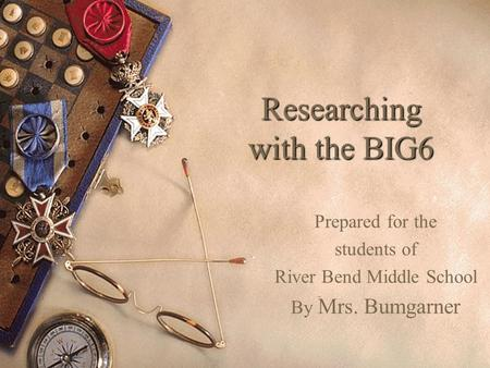 Researching with the BIG6 Prepared for the students of River Bend Middle School By Mrs. Bumgarner.