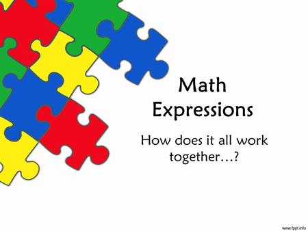 Math Expressions How does it all work together…?.