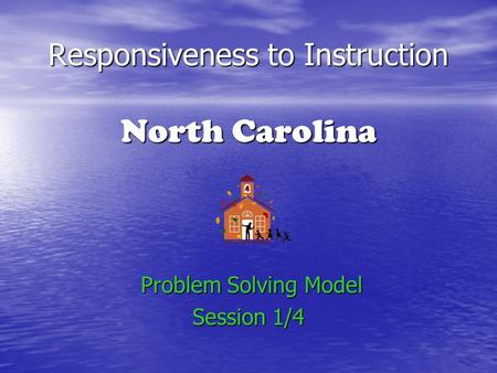 Responsiveness to Instruction North Carolina Problem Solving Model Problem Solving Model Session 1/4.