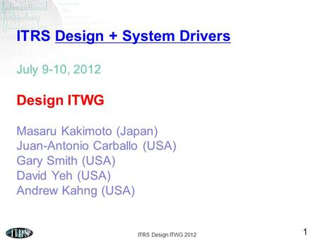 ITRS Design ITWG 2012 1 ITRS Design + System Drivers July 9-10, 2012 Design ITWG Masaru Kakimoto (Japan) Juan-Antonio Carballo (USA) Gary Smith (USA) David.