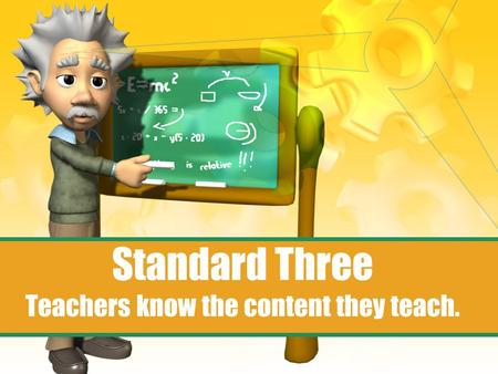 Standard Three Teachers know the content they teach.