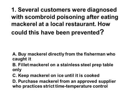1. Several customers were diagnosed with scombroid poisoning after eating mackerel at a local restaurant. How could this have been prevented ? A. Buy mackerel.