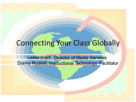 Connecting Your Class Globally Leslie Black, Director of Media Services Donna Rudisill, Instructional Technology Facilitator.