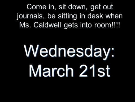 Come in, sit down, get out journals, be sitting in desk when Ms. Caldwell gets into room!!!! Wednesday: March 21st.