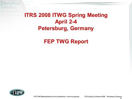 FEP ITWG Meeting Notes (not for publication – work in progress) ITRS Spring Conference 2008 Petersberg, Germany 1 ITRS 2008 ITWG Spring Meeting April 2-4.
