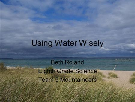 Using Water Wisely Beth Roland Eighth Grade Science Team 5 Mountaineers.