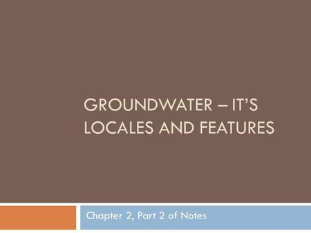 GROUNDWATER – ITS LOCALES AND FEATURES Chapter 2, Part 2 of Notes.