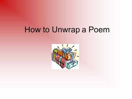 How to Unwrap a Poem. Quick Write What comes to mind when I say poetry? Why do some people think poetry is hard?