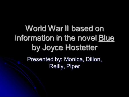 World War II based on information in the novel Blue by Joyce Hostetter Presented by: Monica, Dillon, Reilly, Piper.