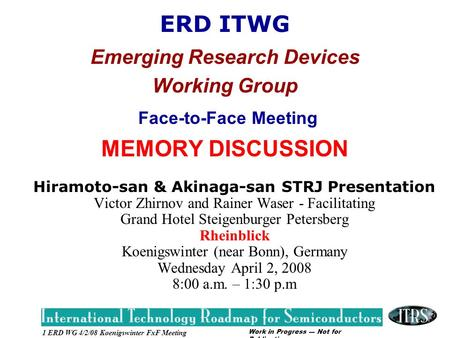 Work in Progress --- Not for Publication 1 ERD WG 4/2/08 Koenigswinter FxF Meeting ERD ITWG Emerging Research Devices Working Group Face-to-Face Meeting.