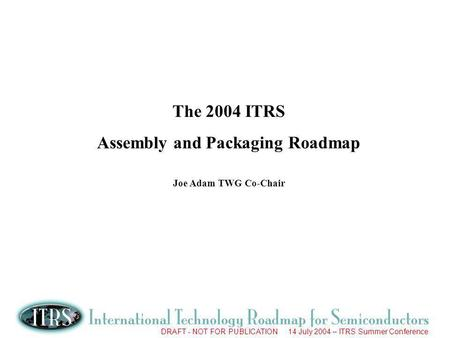 DRAFT - NOT FOR PUBLICATION 14 July 2004 – ITRS Summer Conference The 2004 ITRS Assembly and Packaging Roadmap Joe Adam TWG Co-Chair.