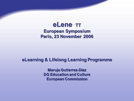 ELene TT European Symposium Paris, 23 November 2006 eLearning & Lifelong Learning Programme Maruja Gutierrez-Diaz DG Education and Culture European Commission.
