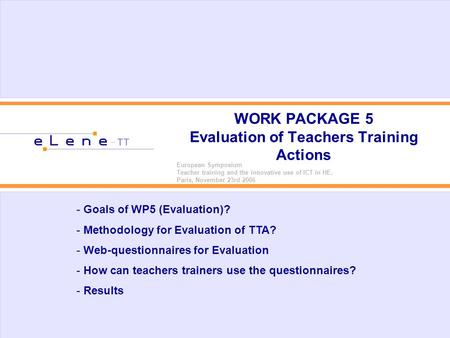 WORK PACKAGE 5 Evaluation of Teachers Training Actions European Symposium Teacher training and the innovative use of ICT in HE. Paris, November 23rd 2006.