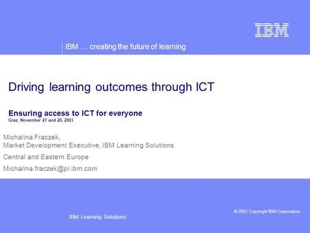 IBM … creating the future of learning © 2003 Copyright IBM Corporation IBM Learning Solutions Michalina Fraczek, Market Development Executive, IBM Learning.