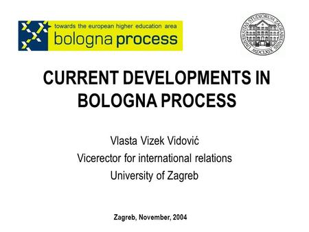 CURRENT DEVELOPMENTS IN BOLOGNA PROCESS Vlasta Vizek Vidović Vicerector for international relations University of Zagreb Zagreb, November, 2004.