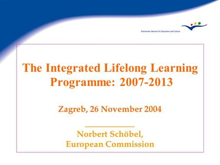 The Integrated Lifelong Learning Programme: 2007-2013 Zagreb, 26 November 2004 ________ Norbert Schöbel, European Commission.