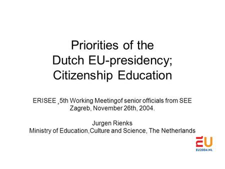 Priorities of the Dutch EU-presidency; Citizenship Education ERISEE ¸5th Working Meetingof senior officials from SEE Zagreb, November 26th, 2004. Jurgen.