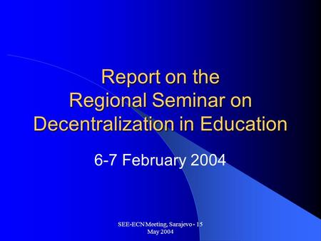 SEE-ECN Meeting, Sarajevo - 15 May 2004 Report on the Regional Seminar on Decentralization in Education 6-7 February 2004.