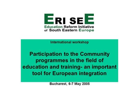 International workshop Participation to the Community programmes in the field of education and training- an important tool for European integration Bucharest,