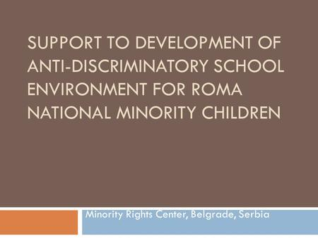 SUPPORT TO DEVELOPMENT OF ANTI-DISCRIMINATORY SCHOOL ENVIRONMENT FOR ROMA NATIONAL MINORITY CHILDREN Minority Rights Center, Belgrade, Serbia.