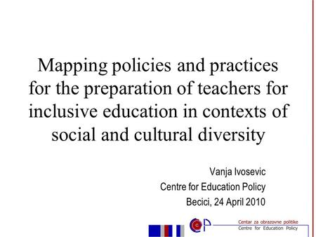 Vanja Ivosevic Centre for Education Policy Becici, 24 April 2010 Mapping policies and practices for the preparation of teachers for inclusive education.