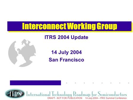 Work in Progress --- Not for Publication DRAFT - NOT FOR PUBLICATION 14 July 2004 – ITRS Summer Conference Interconnect Working Group ITRS 2004 Update.