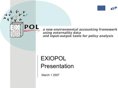 EXIOPOL Presentation March 1 2007. 2 Presentation of the IP Agenda Introducing EXIOPOL –IP project –Objectives –Implementation plan –Structure.