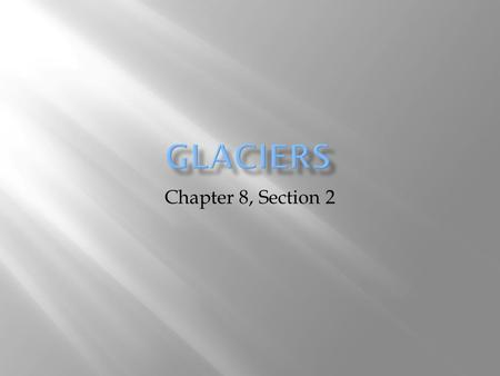 Glaciers Chapter 8, Section 2.