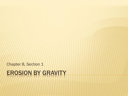 Chapter 8, Section 1 Erosion by Gravity.